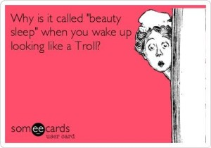 Why is it called 'beauty sleep' when you wake up looking like a Troll_